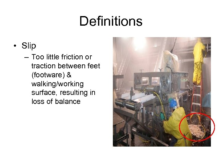 Definitions • Slip – Too little friction or traction between feet (footware) & walking/working