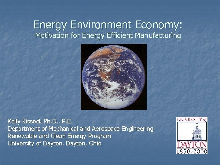 Energy Environment Economy: Motivation for Energy Efficient Manufacturing Kelly Kissock Ph. D. , P.