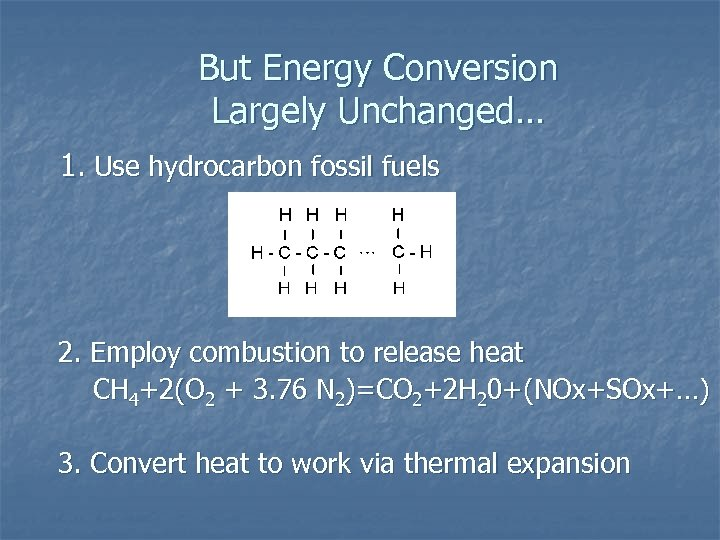 But Energy Conversion Largely Unchanged… 1. Use hydrocarbon fossil fuels 2. Employ combustion to