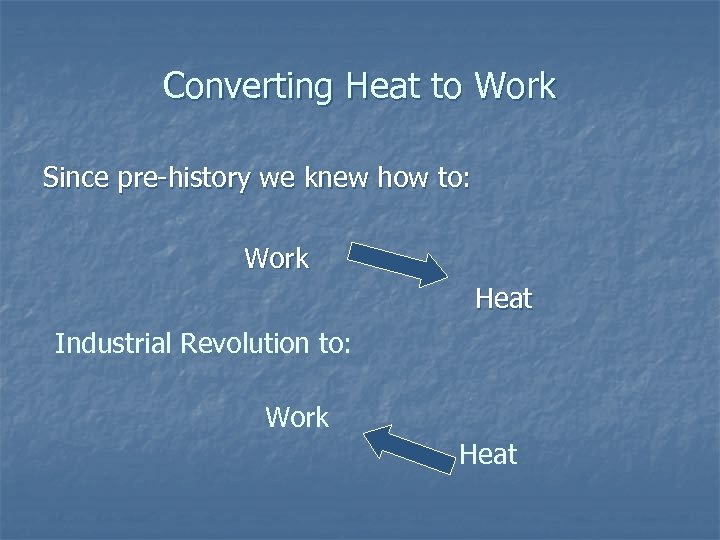 Converting Heat to Work Since pre-history we knew how to: Work Heat Industrial Revolution