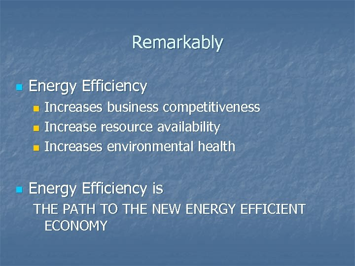 Remarkably n Energy Efficiency Increases business competitiveness n Increase resource availability n Increases environmental