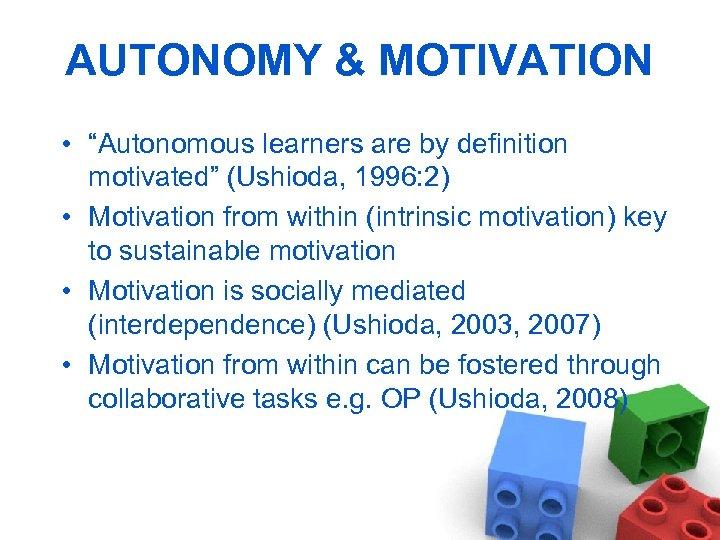 "AUTONOMY & MOTIVATION • ""Autonomous learners are by definition motivated"" (Ushioda, 1996: 2) •"