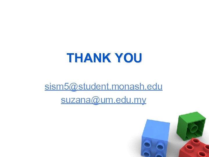 THANK YOU sism 5@student. monash. edu suzana@um. edu. my