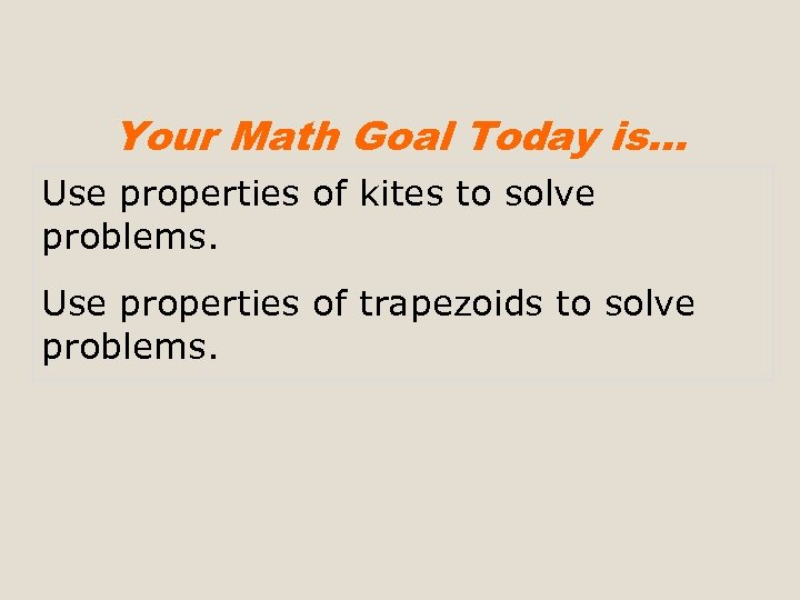 Your Math Goal Today is… Use properties of kites to solve problems. Use properties