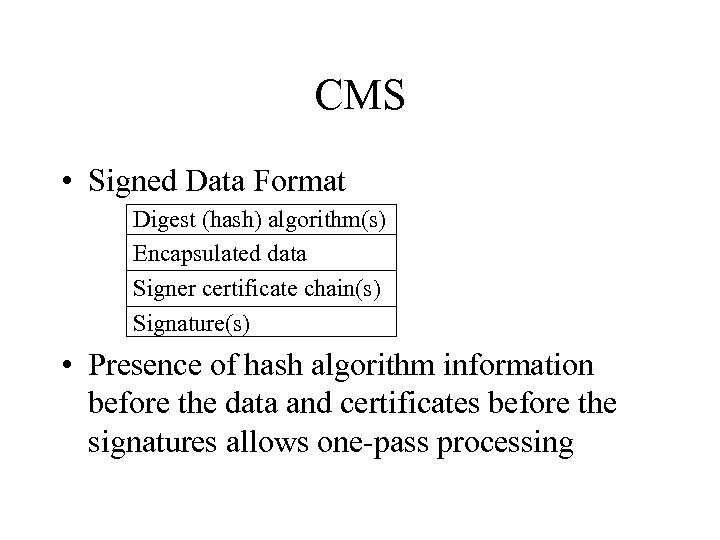 CMS • Signed Data Format Digest (hash) algorithm(s) Encapsulated data Signer certificate chain(s) Signature(s)