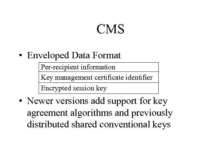 CMS • Enveloped Data Format Per-recipient information Key management certificate identifier Encrypted session key