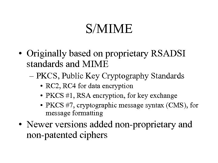 S/MIME • Originally based on proprietary RSADSI standards and MIME – PKCS, Public Key