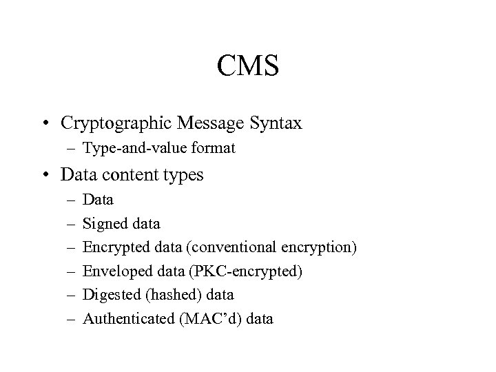 CMS • Cryptographic Message Syntax – Type-and-value format • Data content types – –