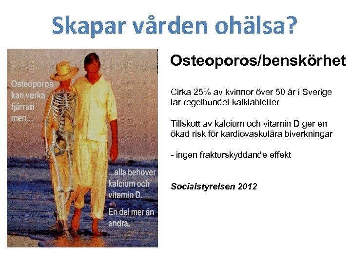 Skapar vården ohälsa? Osteoporos/benskörhet Cirka 25% av kvinnor över 50 år i Sverige tar