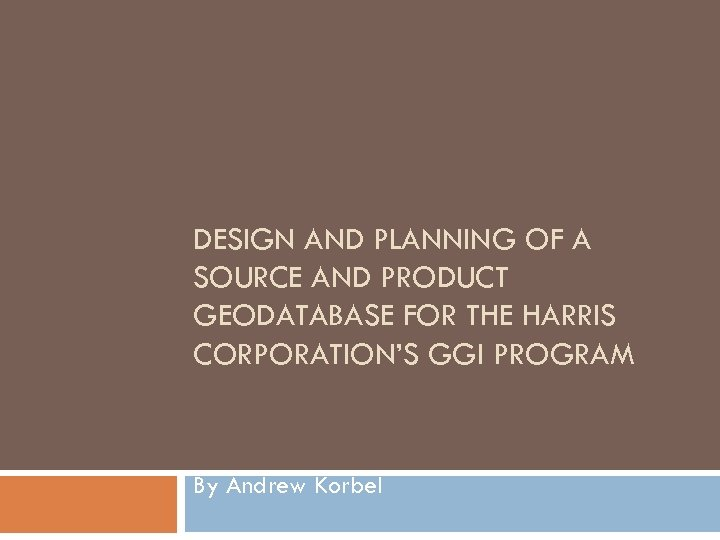 DESIGN AND PLANNING OF A SOURCE AND PRODUCT GEODATABASE FOR THE HARRIS CORPORATION'S GGI