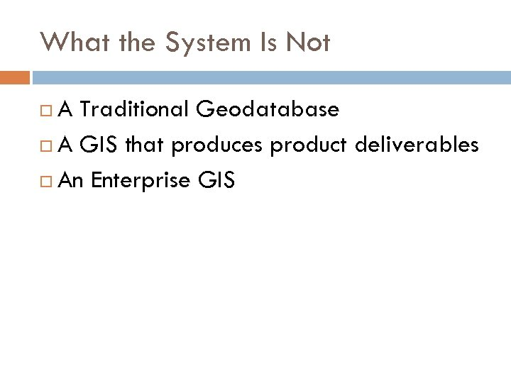 What the System Is Not A Traditional Geodatabase A GIS that produces product deliverables