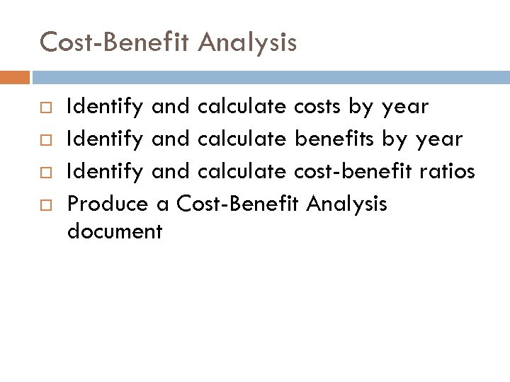Cost-Benefit Analysis Identify and calculate costs by year Identify and calculate benefits by year