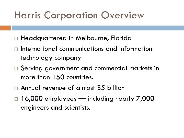 Harris Corporation Overview Headquartered in Melbourne, Florida International communications and information technology company Serving