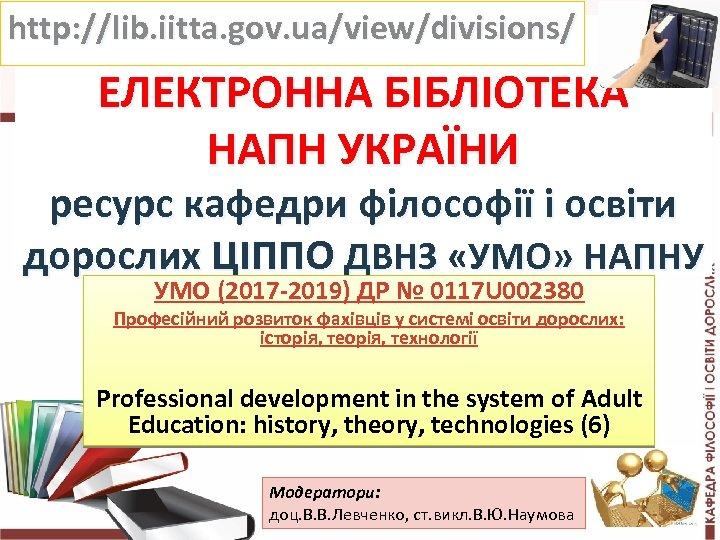 http: //lib. iitta. gov. ua/view/divisions/ ЕЛЕКТРОННА БІБЛІОТЕКА НАПН УКРАЇНИ ресурс кафедри філософії і освіти
