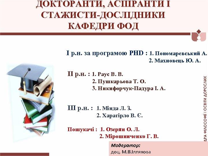 ДОКТОРАНТИ, АСПІРАНТИ І СТАЖИСТИ-ДОСЛІДНИКИ КАФЕДРИ ФОД І р. н. за програмою PHD : 1.