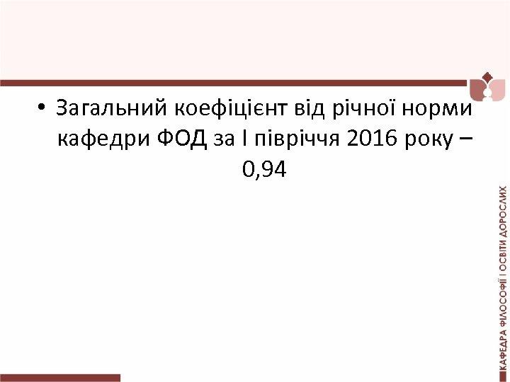 • Загальний коефіцієнт від річної норми кафедри ФОД за І півріччя 2016 року