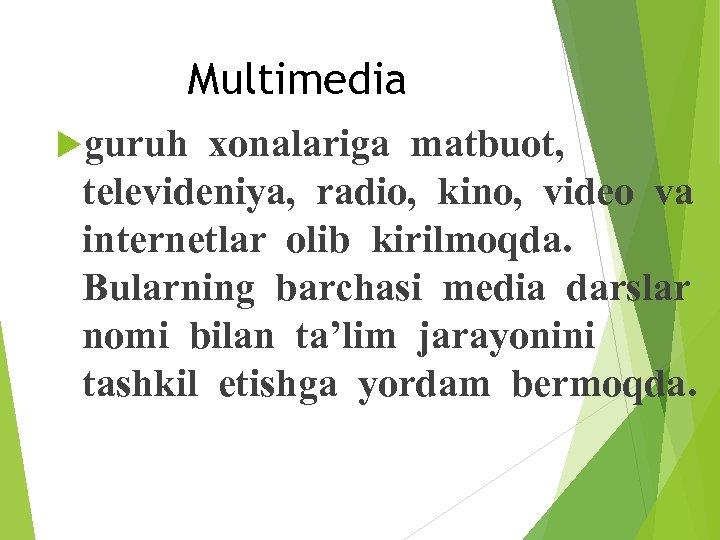 Multimedia guruh xonalariga matbuot, televideniya, radio, kino, video va internetlar olib kirilmoqda. Bularning barchasi