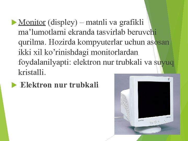 Monitor (displey) – matnli va grafikli ma'lumotlarni ekranda tasvirlab beruvchi qurilma. Hozirda kompyuterlar