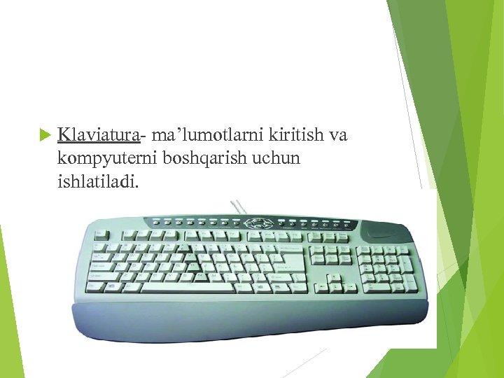 Klaviatura- ma'lumotlarni kiritish va kompyuterni boshqarish uchun ishlatiladi.