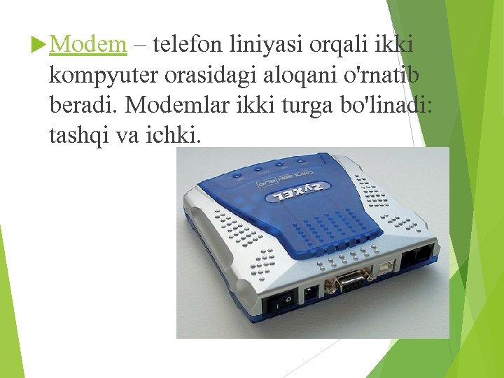 Modem – telefon liniyasi orqali ikki kompyuter orasidagi aloqani o'rnatib beradi. Modemlar ikki