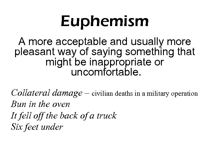 Euphemism A more acceptable and usually more pleasant way of saying something that might