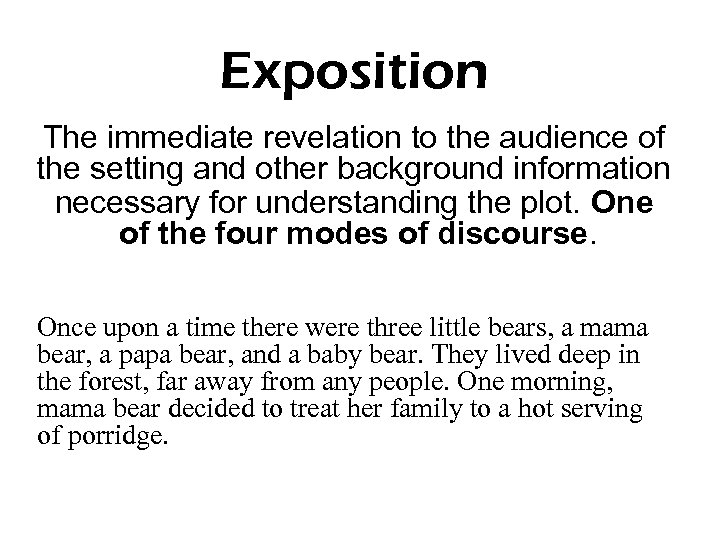Exposition The immediate revelation to the audience of the setting and other background information