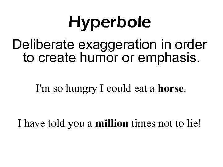 Hyperbole Deliberate exaggeration in order to create humor or emphasis. I'm so hungry I