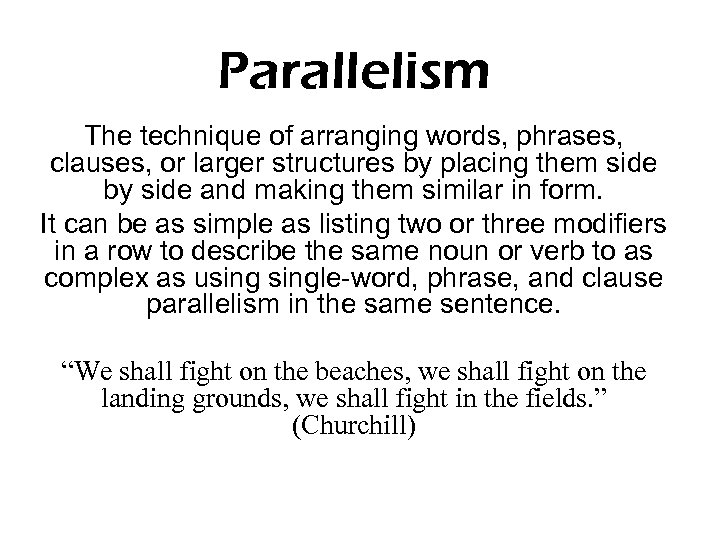 Parallelism The technique of arranging words, phrases, clauses, or larger structures by placing them