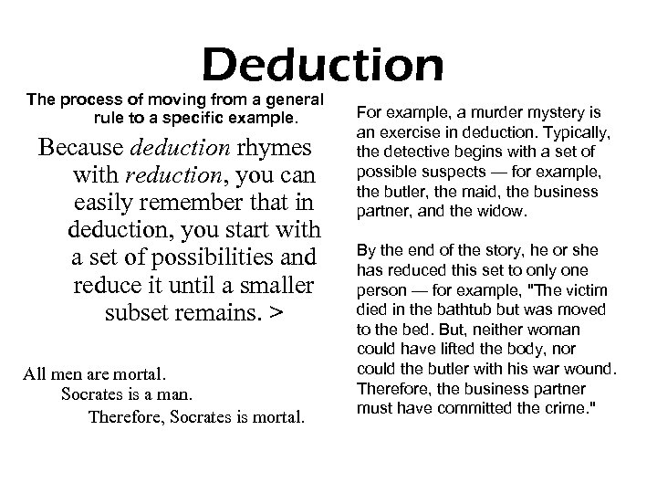 Deduction The process of moving from a general rule to a specific example. Because