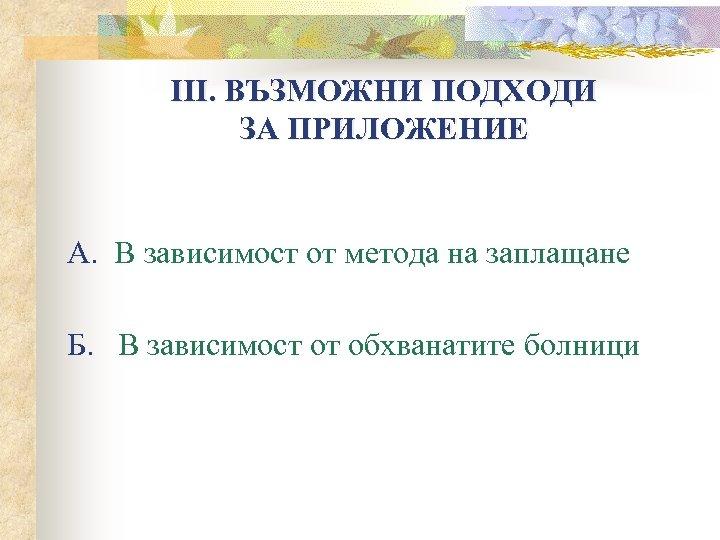 ІІІ. ВЪЗМОЖНИ ПОДХОДИ ЗА ПРИЛОЖЕНИЕ А. В зависимост от метода на заплащане Б. В