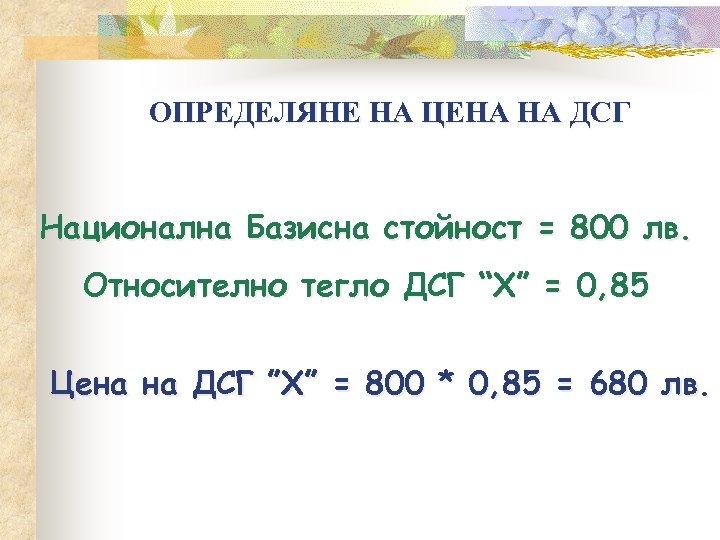 ОПРЕДЕЛЯНЕ НА ЦЕНА НА ДСГ Национална Базисна стойност = 800 лв. Относително тегло ДСГ