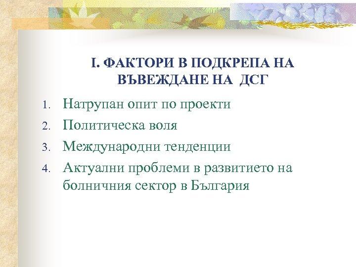 І. ФАКТОРИ В ПОДКРЕПА НА ВЪВЕЖДАНЕ НА ДСГ 1. 2. 3. 4. Натрупан опит
