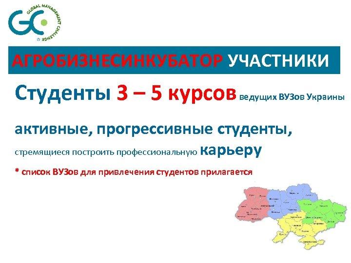 АГРОБИЗНЕСИНКУБАТОР УЧАСТНИКИ Студенты 3 – 5 курсов ведущих ВУЗов Украины активные, прогрессивные студенты, стремящиеся
