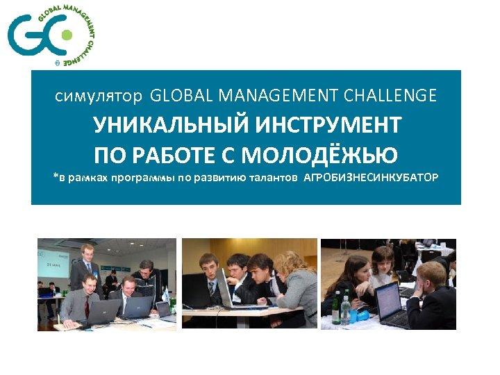 симулятор GLOBAL MANAGEMENT CHALLENGE УНИКАЛЬНЫЙ ИНСТРУМЕНТ ПО РАБОТЕ С МОЛОДЁЖЬЮ *в рамках программы по