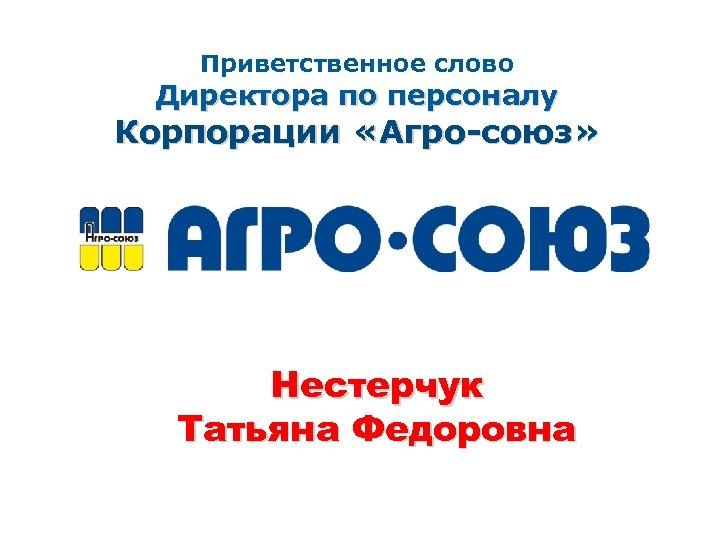Приветственное слово Директора по персоналу Корпорации «Агро-союз» Нестерчук Татьяна Федоровна