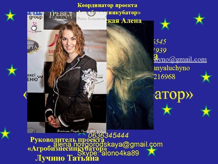 Координатор проекта «Агробизнесинкубатор» Новгородская Алена 0667006545 0638711939 tanyaluchyno@gmail. com skype: tanyaluchyno icq: 199216968 Звездная