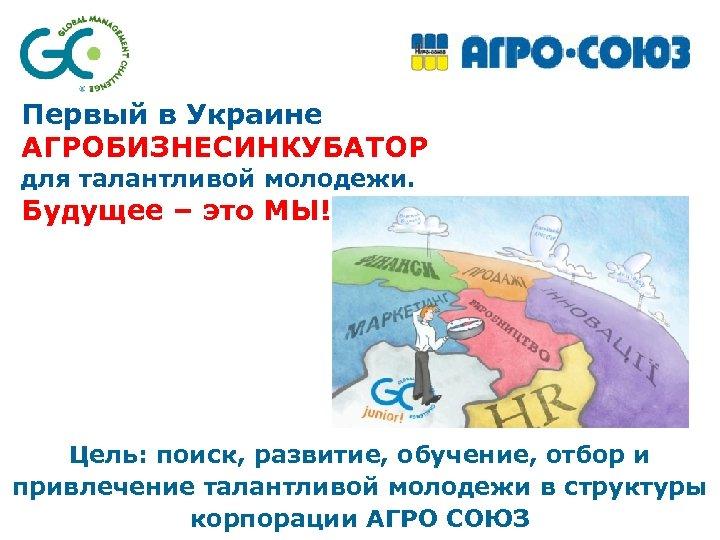 Первый в Украине АГРОБИЗНЕСИНКУБАТОР для талантливой молодежи. Будущее – это МЫ! Цель: поиск, развитие,