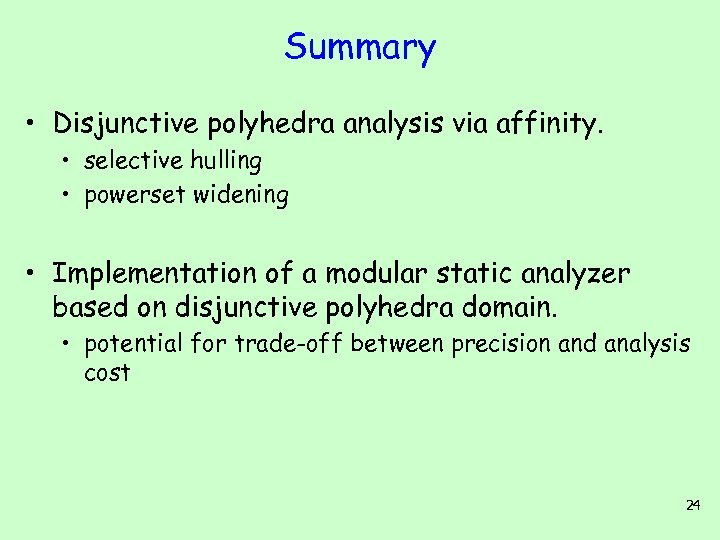 Summary • Disjunctive polyhedra analysis via affinity. • selective hulling • powerset widening •