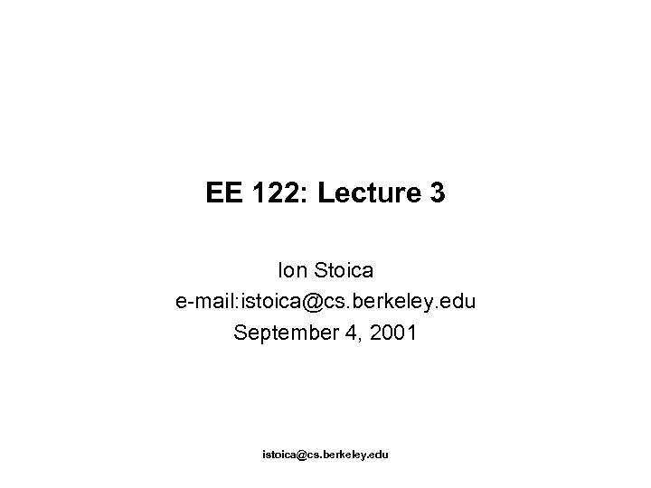 EE 122: Lecture 3 Ion Stoica e-mail: istoica@cs. berkeley. edu September 4, 2001 istoica@cs.