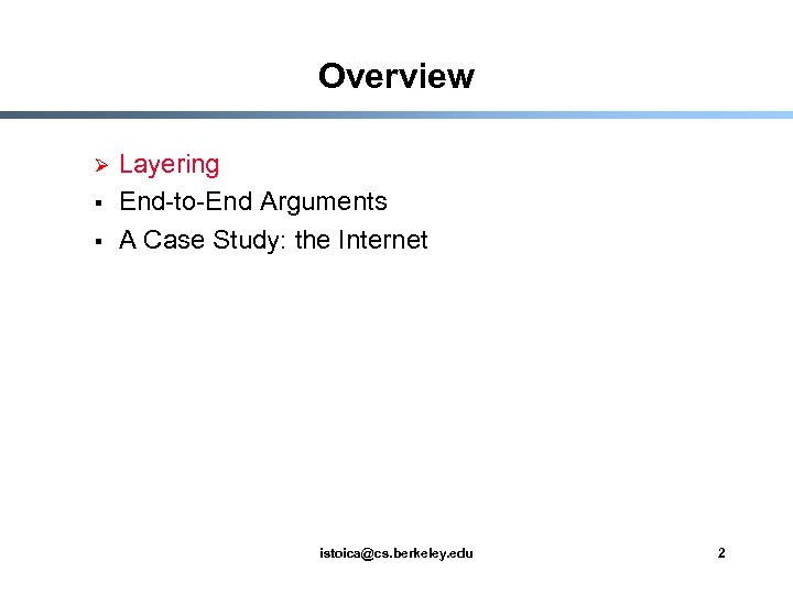 Overview Ø § § Layering End-to-End Arguments A Case Study: the Internet istoica@cs. berkeley.