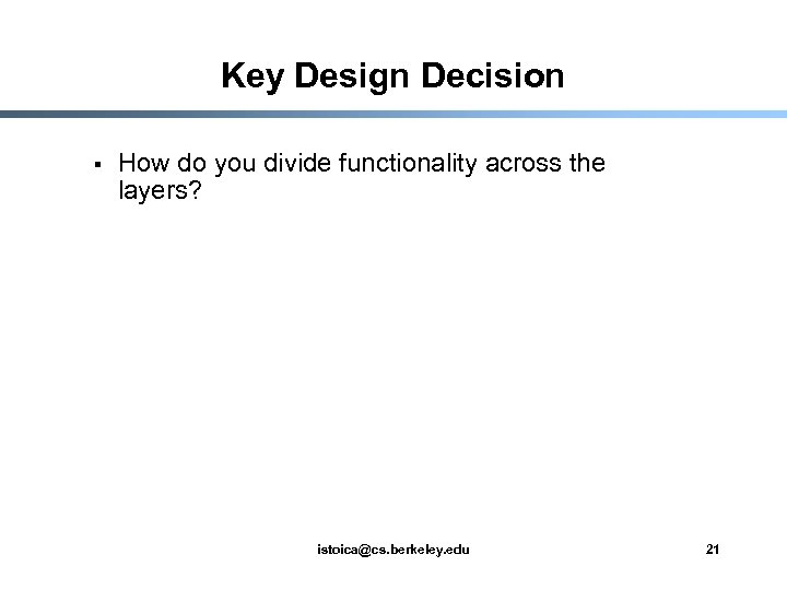 Key Design Decision § How do you divide functionality across the layers? istoica@cs. berkeley.