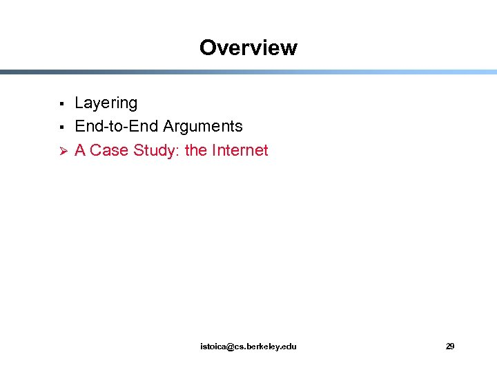 Overview § § Ø Layering End-to-End Arguments A Case Study: the Internet istoica@cs. berkeley.