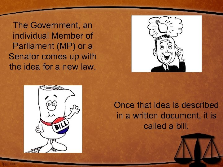 The Government, an individual Member of Parliament (MP) or a Senator comes up with