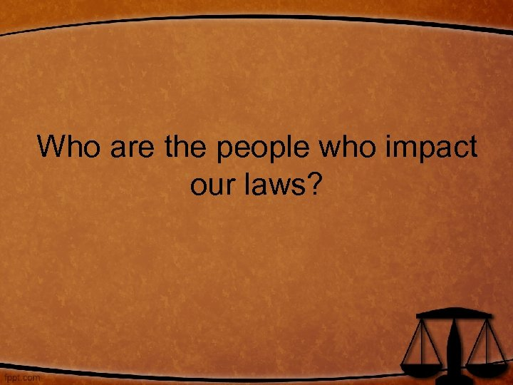 Who are the people who impact our laws?