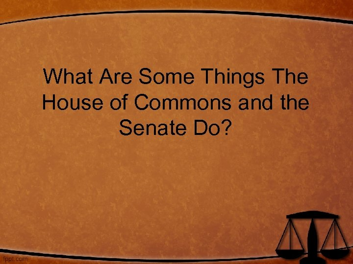What Are Some Things The House of Commons and the Senate Do?