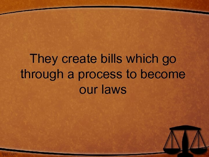 They create bills which go through a process to become our laws