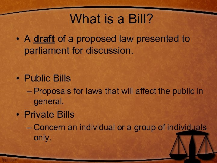 What is a Bill? • A draft of a proposed law presented to parliament
