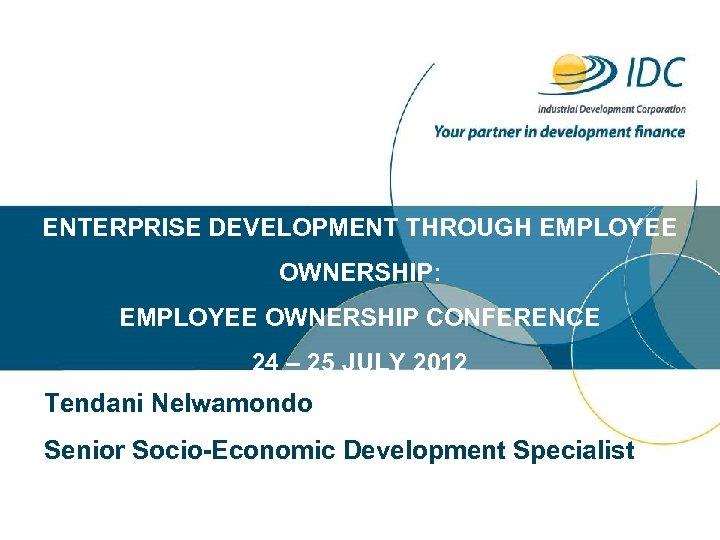 ENTERPRISE DEVELOPMENT THROUGH EMPLOYEE OWNERSHIP: EMPLOYEE OWNERSHIP CONFERENCE 24 – 25 JULY 2012 Tendani