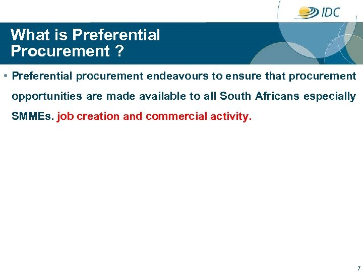 What is Preferential Procurement ? • Preferential procurement endeavours to ensure that procurement opportunities