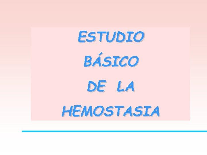 ESTUDIO BÁSICO DE LA HEMOSTASIA